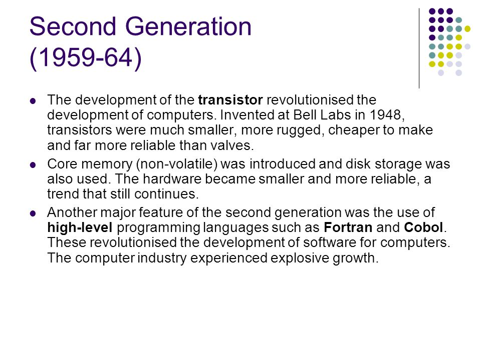 Second Generation (1959-64) The development of the transistor revolutionised the development of computers. Invented at Bell Labs in 1948, transistors