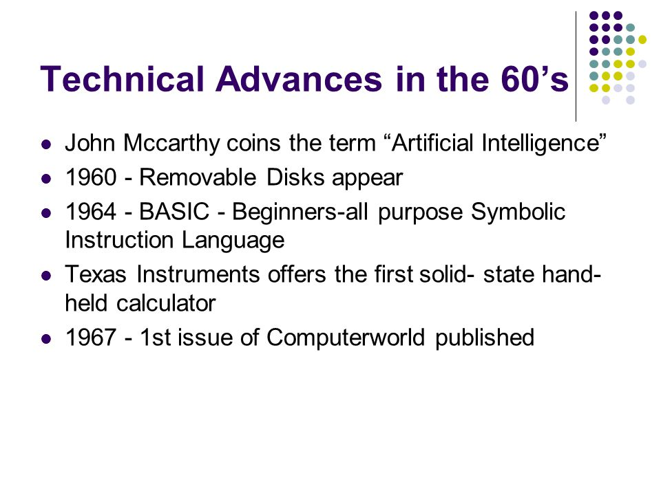 """Technical Advances in the 60's John Mccarthy coins the term """"Artificial Intelligence"""" 1960 - Removable Disks appear 1964 - BASIC - Beginners-all purpo"""