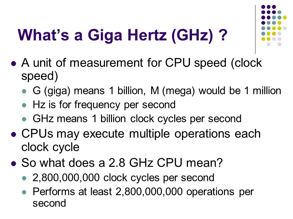 What's a Giga Hertz (GHz) ? A unit of measurement for CPU speed (clock speed) G (giga) means 1 billion, M (mega) would be 1 million Hz is for frequenc