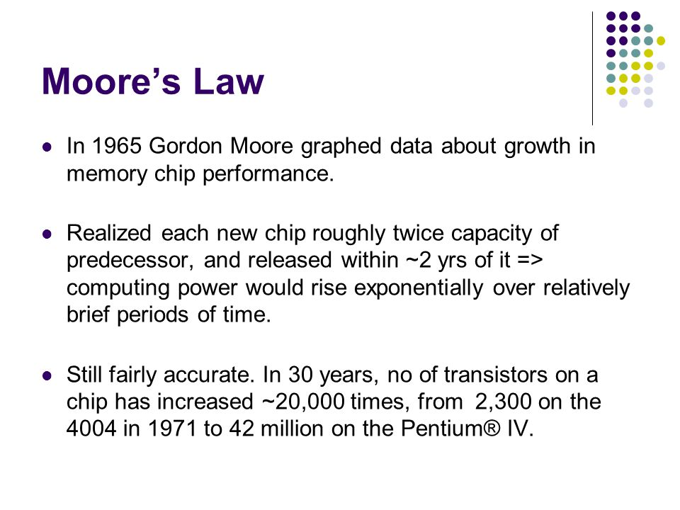 Moore's Law In 1965 Gordon Moore graphed data about growth in memory chip performance. Realized each new chip roughly twice capacity of predecessor, a