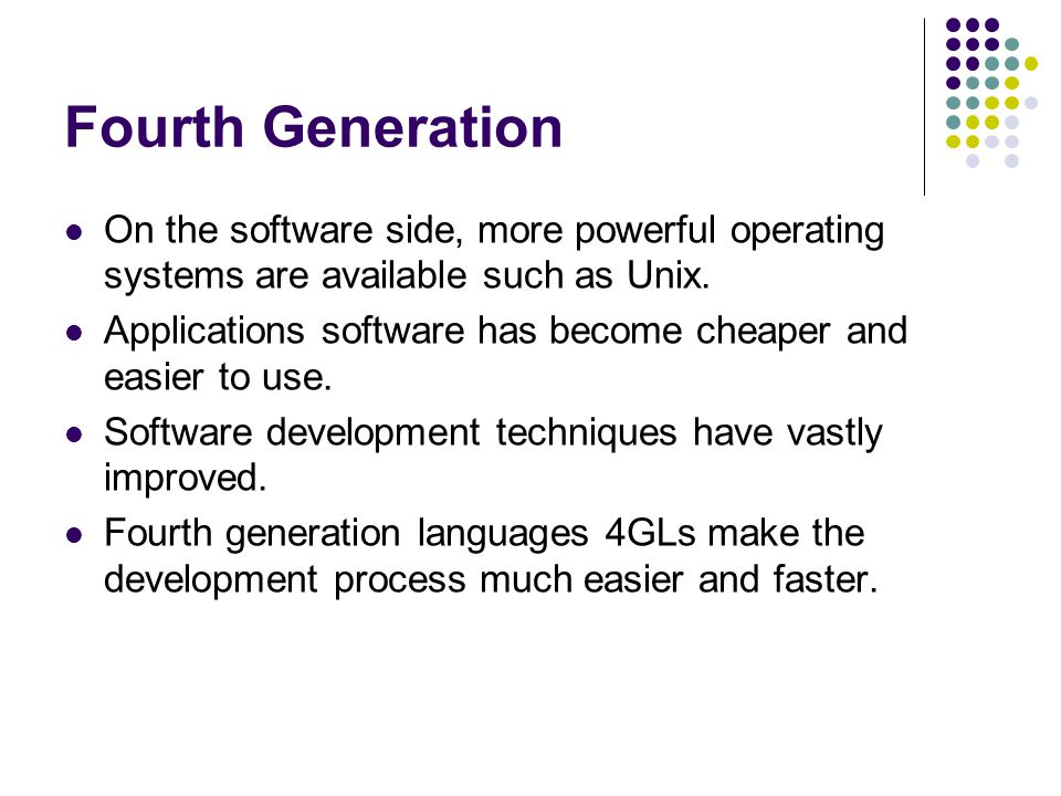 Fourth Generation On the software side, more powerful operating systems are available such as Unix. Applications software has become cheaper and easie