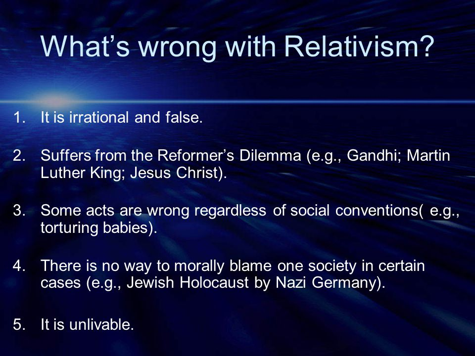What's wrong with Relativism. 1.It is irrational and false.