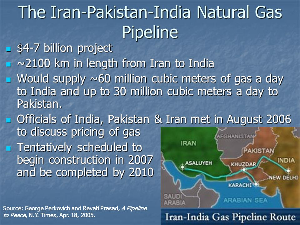 $4-7 billion project $4-7 billion project ~2100 km in length from Iran to India ~2100 km in length from Iran to India Would supply ~60 million cubic meters of gas a day to India and up to 30 million cubic meters a day to Pakistan.