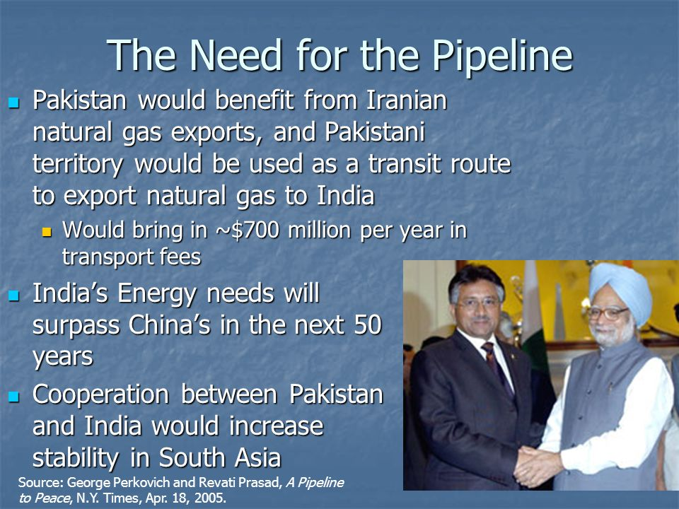 Pakistan would benefit from Iranian natural gas exports, and Pakistani territory would be used as a transit route to export natural gas to India Pakistan would benefit from Iranian natural gas exports, and Pakistani territory would be used as a transit route to export natural gas to India Would bring in ~$700 million per year in transport fees Would bring in ~$700 million per year in transport fees India's Energy needs will surpass China's in the next 50 years India's Energy needs will surpass China's in the next 50 years Cooperation between Pakistan and India would increase stability in South Asia Cooperation between Pakistan and India would increase stability in South Asia The Need for the Pipeline Source: George Perkovich and Revati Prasad, A Pipeline to Peace, N.Y.