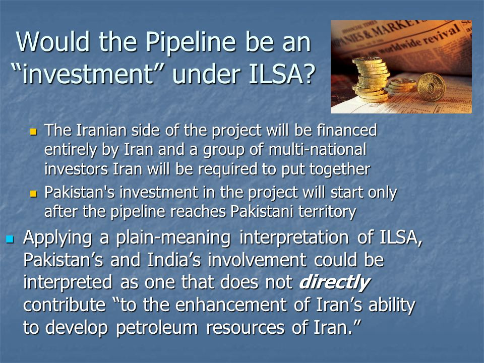The Iranian side of the project will be financed entirely by Iran and a group of multi-national investors Iran will be required to put together The Iranian side of the project will be financed entirely by Iran and a group of multi-national investors Iran will be required to put together Pakistan s investment in the project will start only after the pipeline reaches Pakistani territory Pakistan s investment in the project will start only after the pipeline reaches Pakistani territory Applying a plain-meaning interpretation of ILSA, Pakistan's and India's involvement could be interpreted as one that does not directly contribute to the enhancement of Iran's ability to develop petroleum resources of Iran. Applying a plain-meaning interpretation of ILSA, Pakistan's and India's involvement could be interpreted as one that does not directly contribute to the enhancement of Iran's ability to develop petroleum resources of Iran. Would the Pipeline be an investment under ILSA