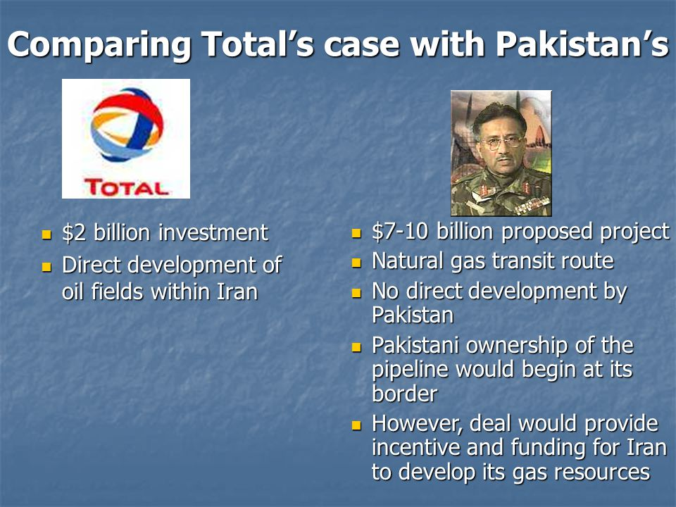 Comparing Total's case with Pakistan's $2 billion investment $2 billion investment Direct development of oil fields within Iran Direct development of oil fields within Iran $7-10 billion proposed project $7-10 billion proposed project Natural gas transit route Natural gas transit route No direct development by Pakistan No direct development by Pakistan Pakistani ownership of the pipeline would begin at its border Pakistani ownership of the pipeline would begin at its border However, deal would provide incentive and funding for Iran to develop its gas resources However, deal would provide incentive and funding for Iran to develop its gas resources