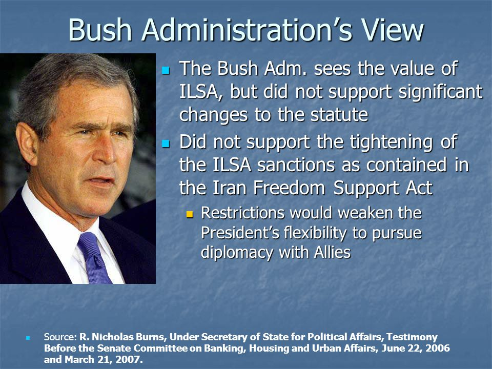 The Bush Adm. sees the value of ILSA, but did not support significant changes to the statute The Bush Adm. sees the value of ILSA, but did not support