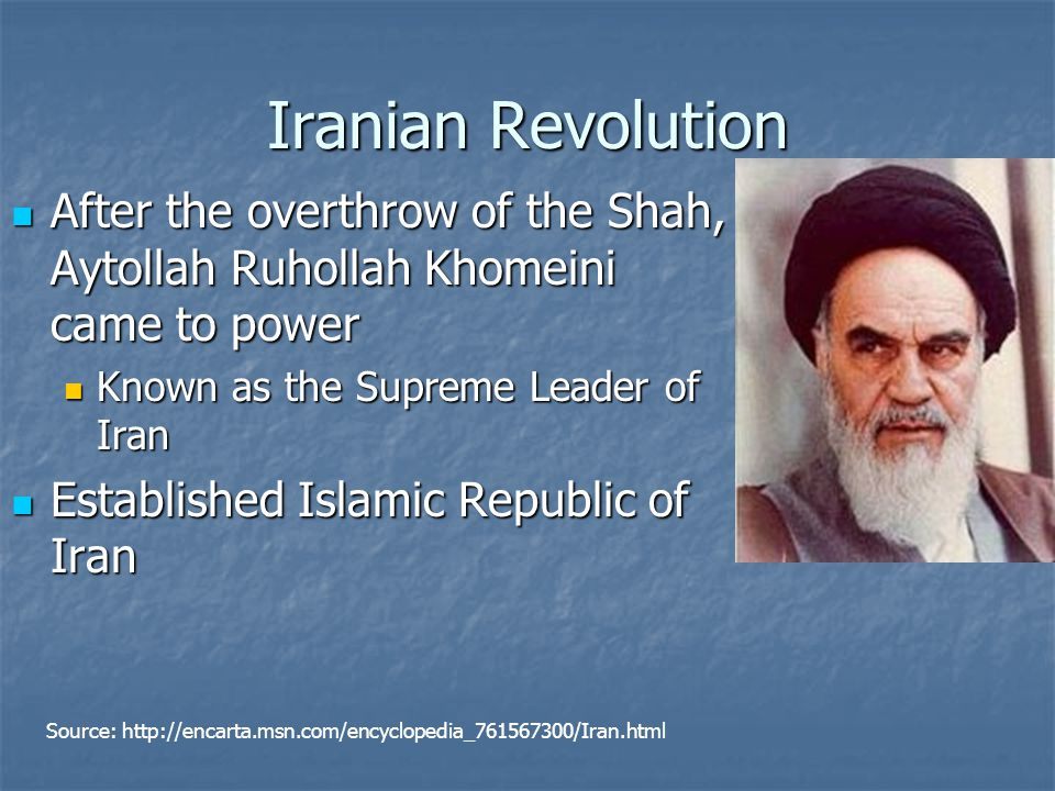 Iranian Revolution After the overthrow of the Shah, Aytollah Ruhollah Khomeini came to power After the overthrow of the Shah, Aytollah Ruhollah Khomeini came to power Known as the Supreme Leader of Iran Known as the Supreme Leader of Iran Established Islamic Republic of Iran Established Islamic Republic of Iran Source: http://encarta.msn.com/encyclopedia_761567300/Iran.html