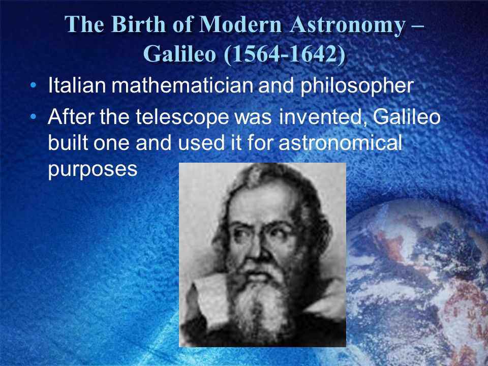 The Birth of Modern Astronomy – Galileo (1564-1642) Italian mathematician and philosopher After the telescope was invented, Galileo built one and used it for astronomical purposes