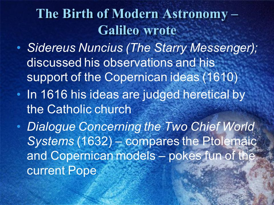 The Birth of Modern Astronomy – Galileo wrote Sidereus Nuncius (The Starry Messenger); discussed his observations and his support of the Copernican ideas (1610) In 1616 his ideas are judged heretical by the Catholic church Dialogue Concerning the Two Chief World Systems (1632) – compares the Ptolemaic and Copernican models – pokes fun of the current Pope