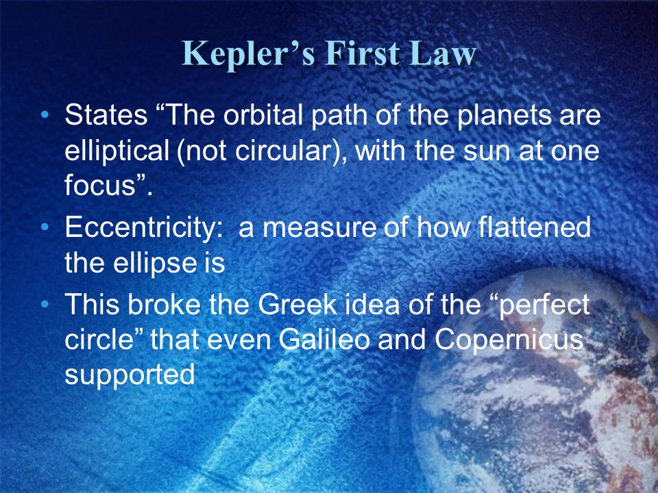Kepler's First Law States The orbital path of the planets are elliptical (not circular), with the sun at one focus .