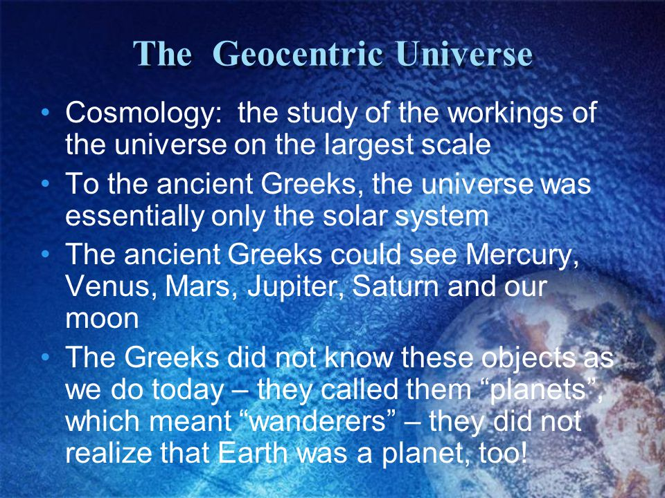 The Geocentric Universe Cosmology: the study of the workings of the universe on the largest scale To the ancient Greeks, the universe was essentially only the solar system The ancient Greeks could see Mercury, Venus, Mars, Jupiter, Saturn and our moon The Greeks did not know these objects as we do today – they called them planets , which meant wanderers – they did not realize that Earth was a planet, too!