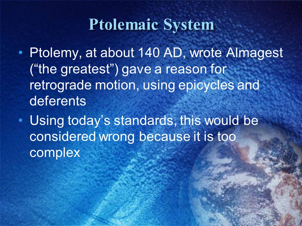 Ptolemaic System Ptolemy, at about 140 AD, wrote Almagest ( the greatest ) gave a reason for retrograde motion, using epicycles and deferents Using today's standards, this would be considered wrong because it is too complex