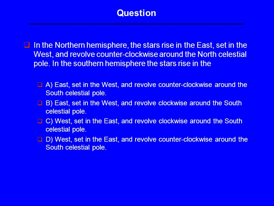 Question qIn the Northern hemisphere, the stars rise in the East, set in the West, and revolve counter-clockwise around the North celestial pole.