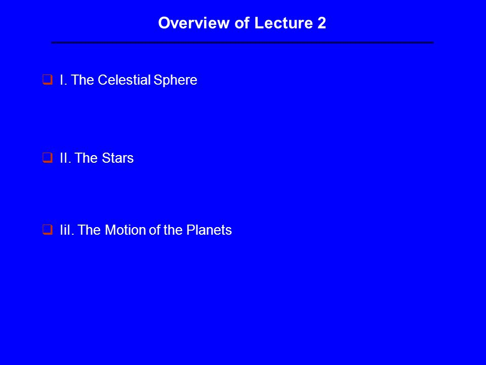 Overview of Lecture 2 qI. The Celestial Sphere qII. The Stars qIiI. The Motion of the Planets