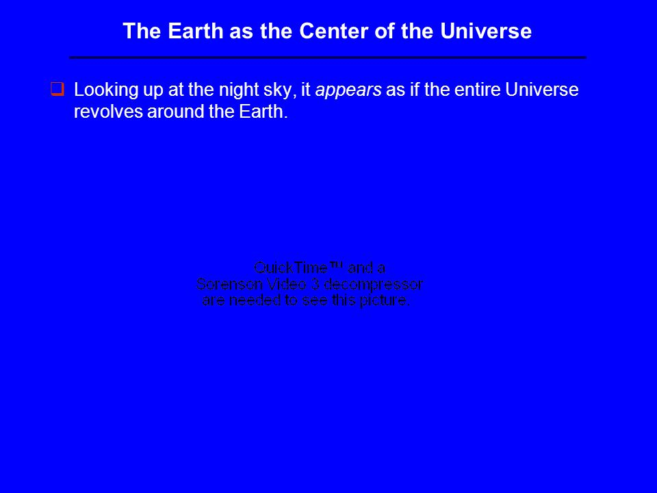 The Earth as the Center of the Universe qLooking up at the night sky, it appears as if the entire Universe revolves around the Earth.