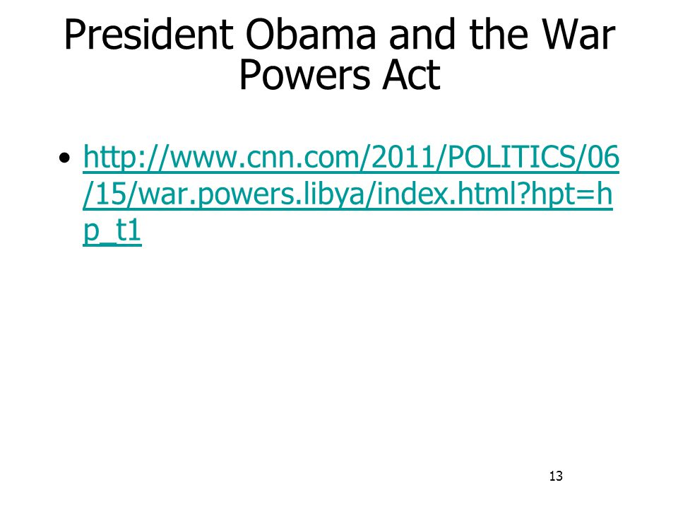 13 President Obama and the War Powers Act http://www.cnn.com/2011/POLITICS/06 /15/war.powers.libya/index.html hpt=h p_t1http://www.cnn.com/2011/POLITICS/06 /15/war.powers.libya/index.html hpt=h p_t1