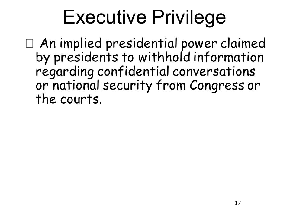 17 Executive Privilege ★ An implied presidential power claimed by presidents to withhold information regarding confidential conversations or national security from Congress or the courts.