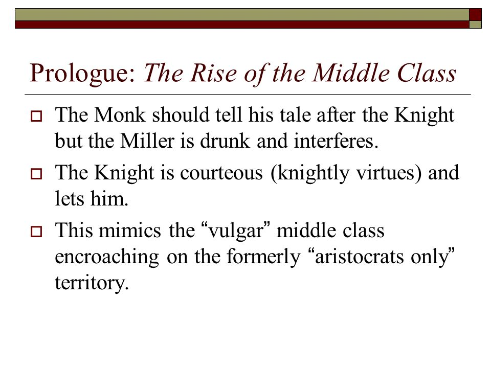 Prologue: The Rise of the Middle Class  The Monk should tell his tale after the Knight but the Miller is drunk and interferes.  The Knight is courte