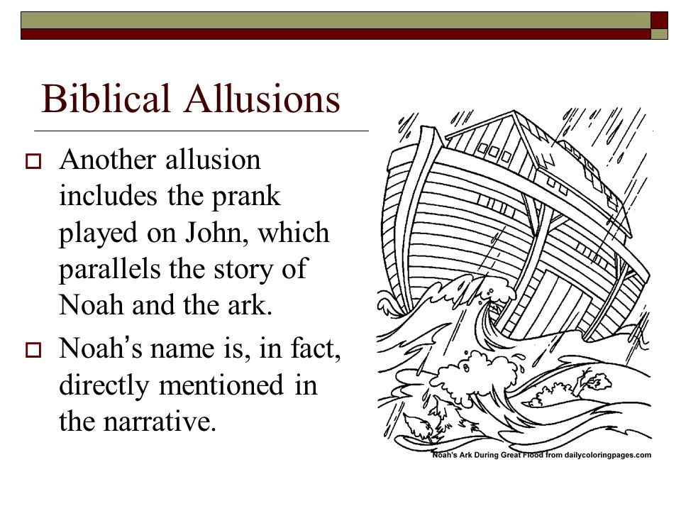 Biblical Allusions  Another allusion includes the prank played on John, which parallels the story of Noah and the ark.  Noah's name is, in fact, dir