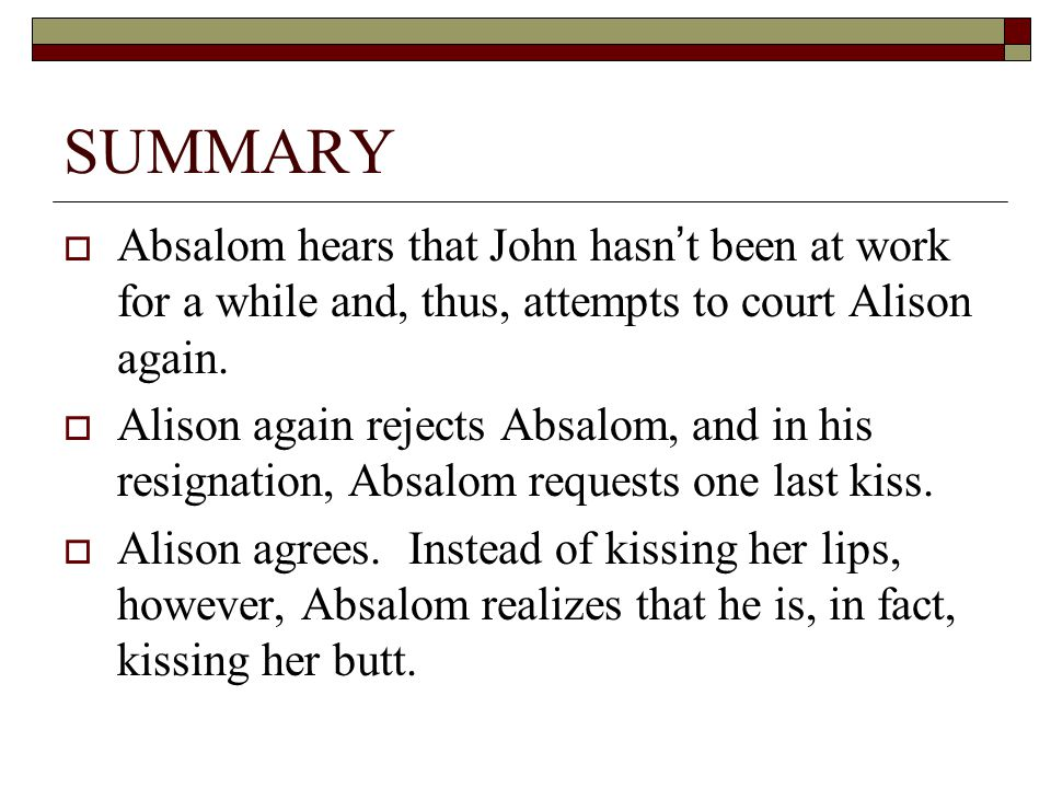 SUMMARY  Absalom hears that John hasn't been at work for a while and, thus, attempts to court Alison again.  Alison again rejects Absalom, and in hi