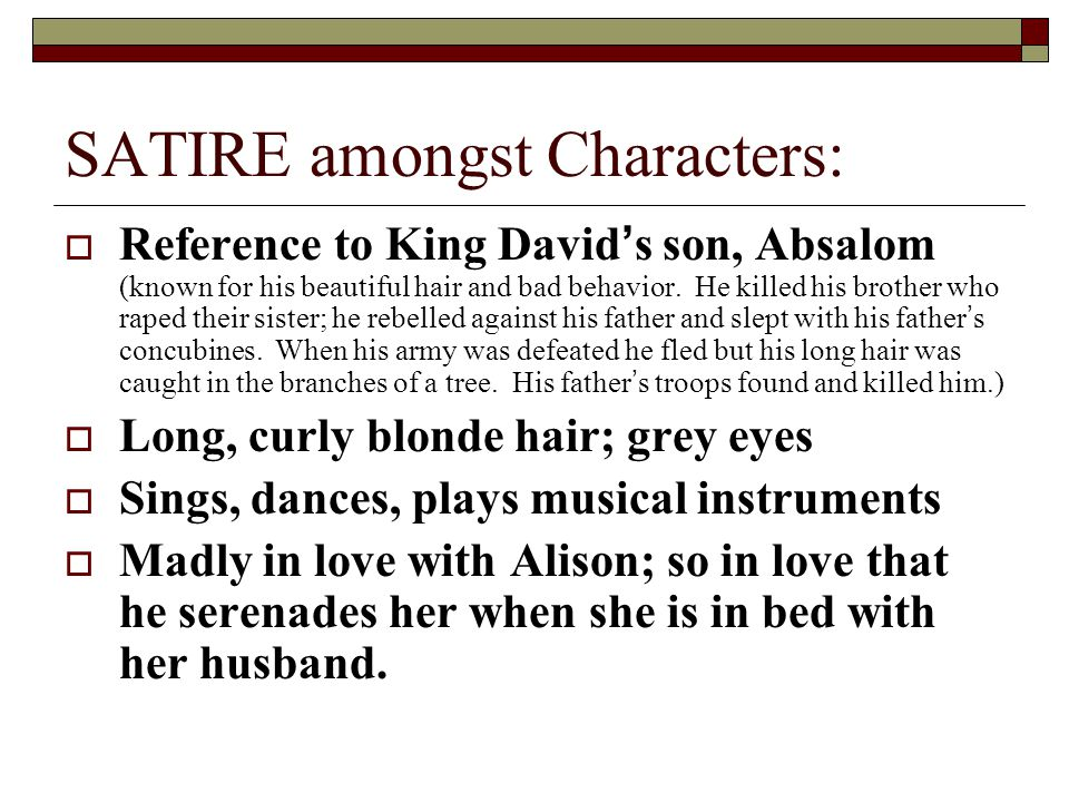 SATIRE amongst Characters:  Reference to King David's son, Absalom (known for his beautiful hair and bad behavior. He killed his brother who raped th