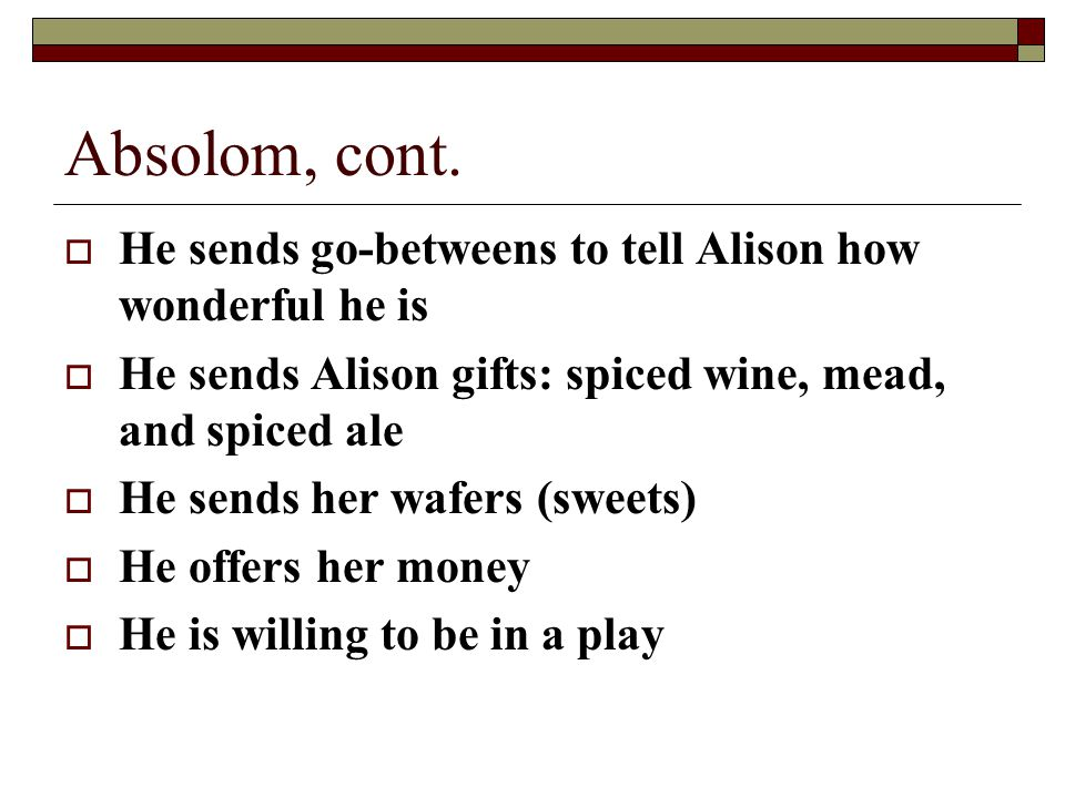 Absolom, cont.  He sends go-betweens to tell Alison how wonderful he is  He sends Alison gifts: spiced wine, mead, and spiced ale  He sends her waf