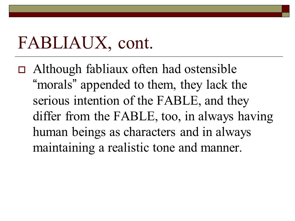 """FABLIAUX, cont.  Although fabliaux often had ostensible """"morals"""" appended to them, they lack the serious intention of the FABLE, and they differ from"""