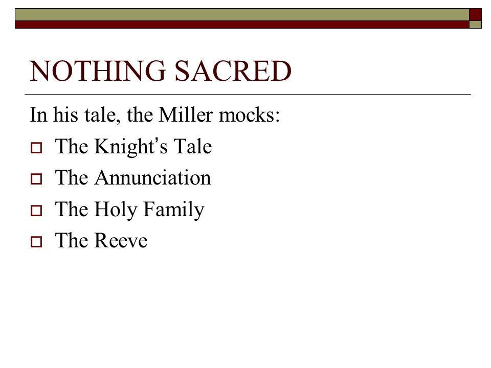 NOTHING SACRED In his tale, the Miller mocks:  The Knight's Tale  The Annunciation  The Holy Family  The Reeve