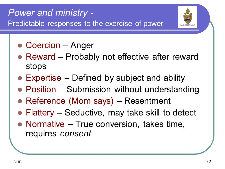 SHE12 Power and ministry - Predictable responses to the exercise of power Coercion – Anger Reward – Probably not effective after reward stops Expertise – Defined by subject and ability Position – Submission without understanding Reference (Mom says) – Resentment Flattery – Seductive, may take skill to detect Normative – True conversion, takes time, requires consent