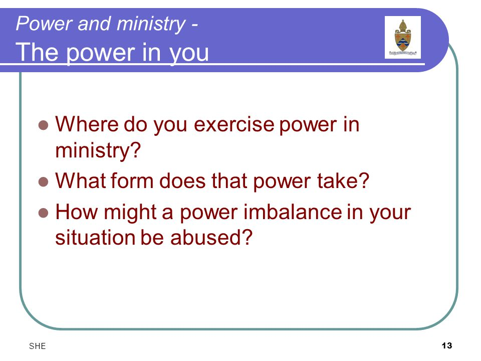 SHE13 Power and ministry - The power in you Where do you exercise power in ministry.