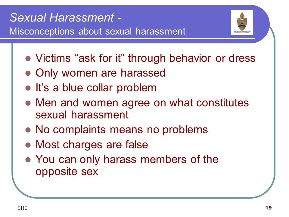 SHE19 Sexual Harassment - Misconceptions about sexual harassment Victims ask for it through behavior or dress Only women are harassed It's a blue collar problem Men and women agree on what constitutes sexual harassment No complaints means no problems Most charges are false You can only harass members of the opposite sex