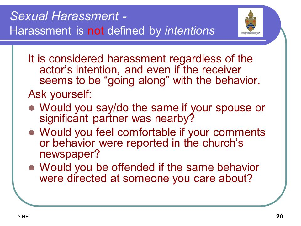 SHE20 Sexual Harassment - Harassment is not defined by intentions It is considered harassment regardless of the actor's intention, and even if the receiver seems to be going along with the behavior.