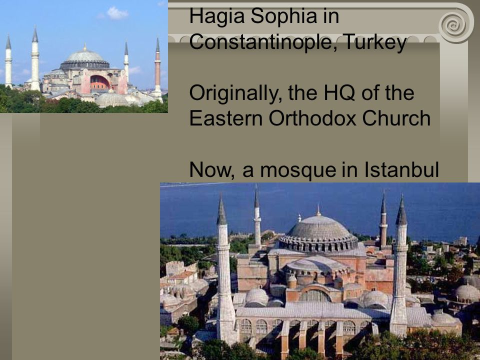 Hagia Sophia in Constantinople, Turkey Originally, the HQ of the Eastern Orthodox Church Now, a mosque in Istanbul
