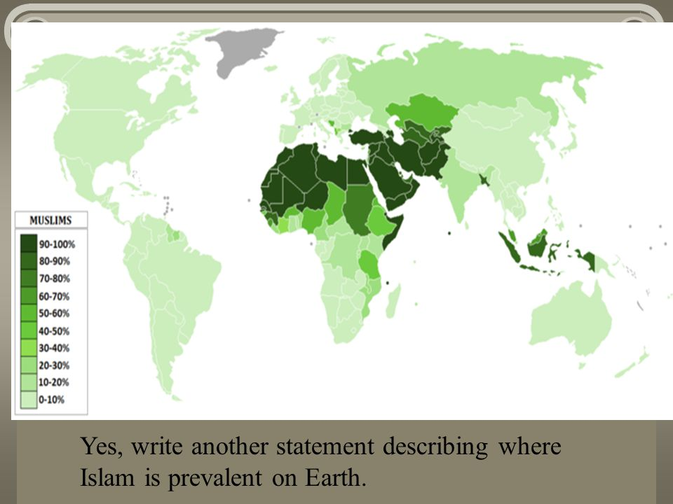 Yes, write another statement describing where Islam is prevalent on Earth.