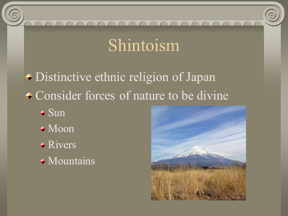 Shintoism Distinctive ethnic religion of Japan Consider forces of nature to be divine Sun Moon Rivers Mountains