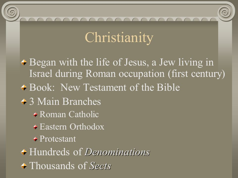 Christianity Began with the life of Jesus, a Jew living in Israel during Roman occupation (first century) Book: New Testament of the Bible 3 Main Bran