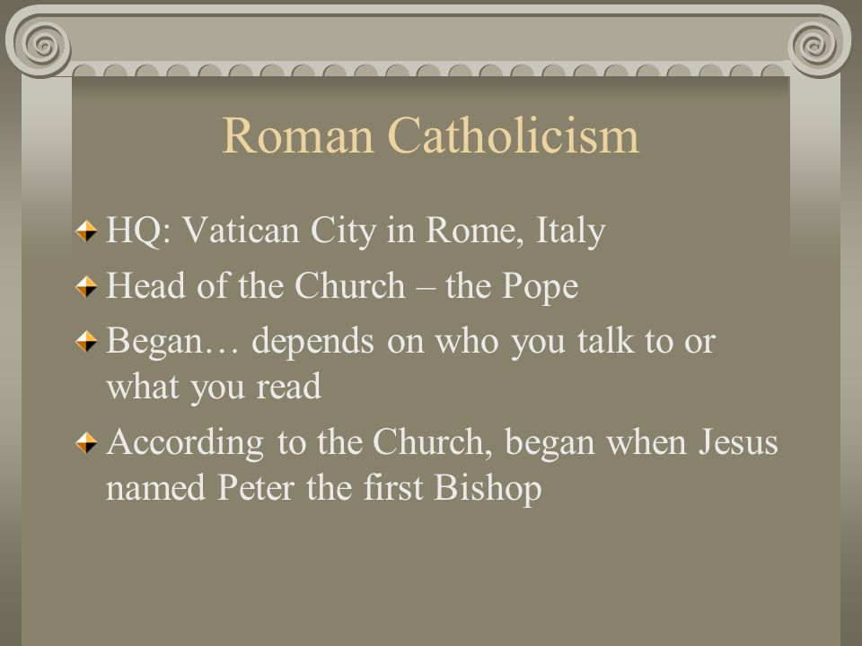 Roman Catholicism HQ: Vatican City in Rome, Italy Head of the Church – the Pope Began… depends on who you talk to or what you read According to the Ch