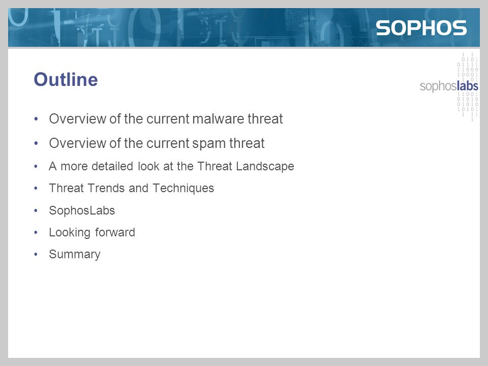 Outline Overview of the current malware threat Overview of the current spam threat A more detailed look at the Threat Landscape Threat Trends and Techniques SophosLabs Looking forward Summary