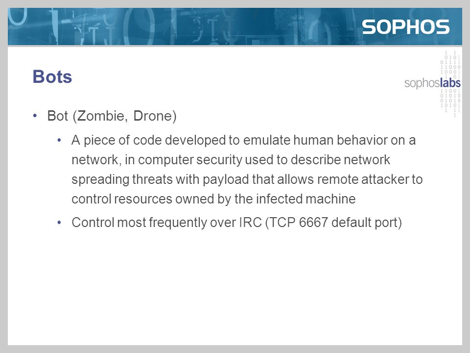 Bots Bot (Zombie, Drone) A piece of code developed to emulate human behavior on a network, in computer security used to describe network spreading threats with payload that allows remote attacker to control resources owned by the infected machine Control most frequently over IRC (TCP 6667 default port)