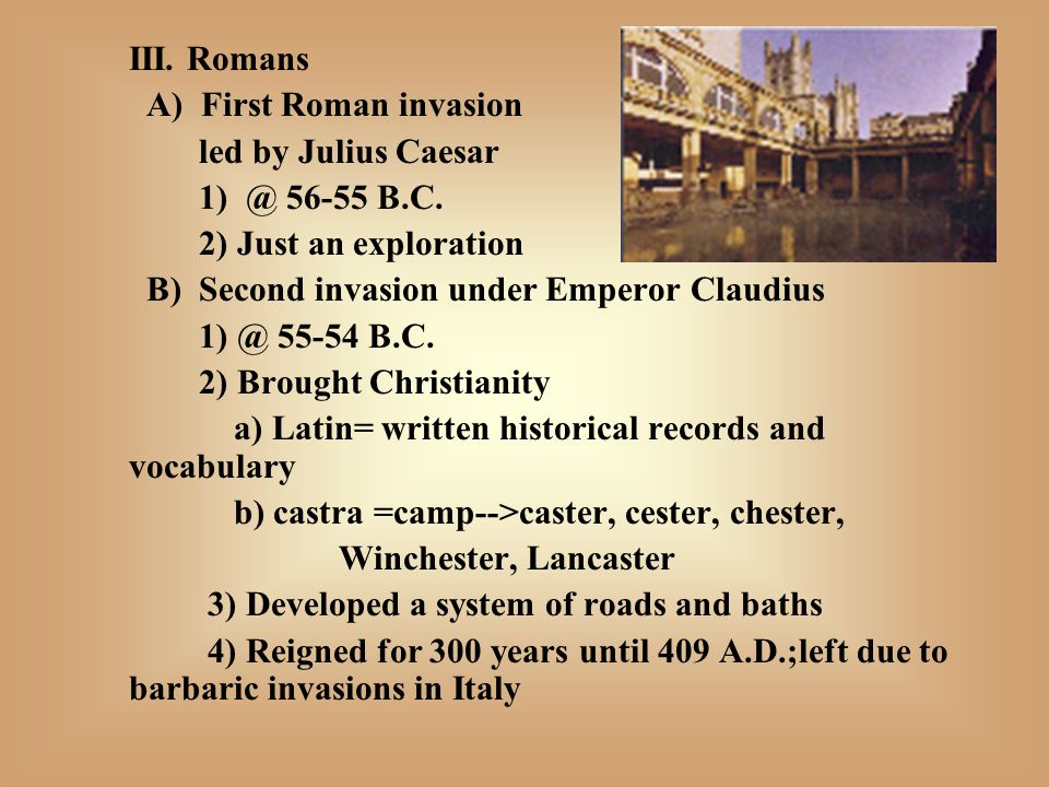 III.Romans A) First Roman invasion led by Julius Caesar 1) @ 56-55 B.C.