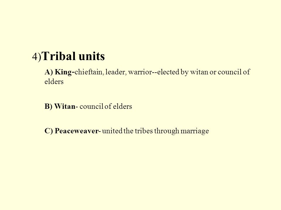 4) Tribal units A) King - chieftain, leader, warrior--elected by witan or council of elders B) Witan- council of elders C) Peaceweaver- united the tribes through marriage