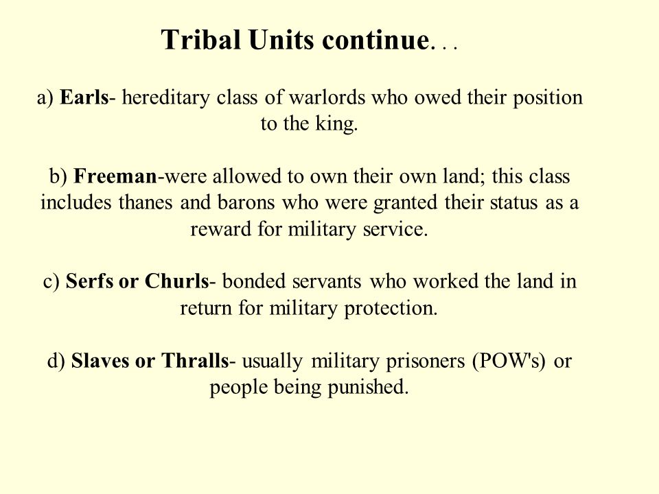 4) Tribal units A) King - chieftain, leader, warrior--elected by witan or council of elders B) Witan- council of elders C) Peaceweaver- united the tri