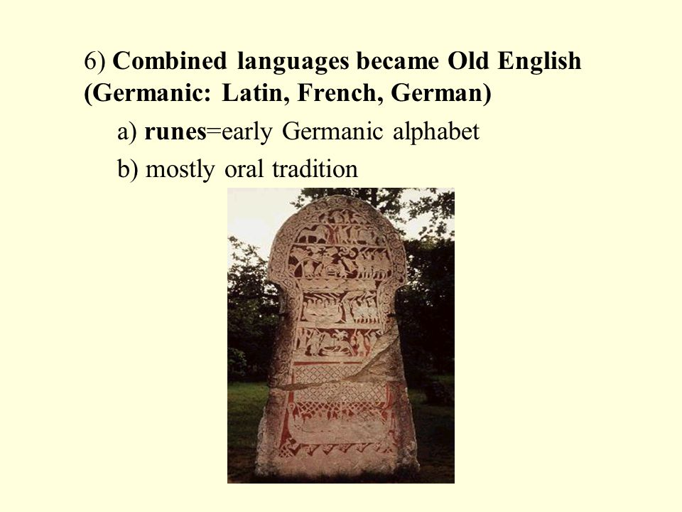 6) Combined languages became Old English (Germanic: Latin, French, German) a) runes=early Germanic alphabet b) mostly oral tradition