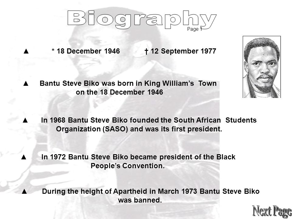 ▲* 18 December 1946 † 12 September 1977 ▲ Bantu Steve Biko was born in King William's Town on the 18 December 1946 ▲ In 1968 Bantu Steve Biko founded the South African Students Organization (SASO) and was its first president.