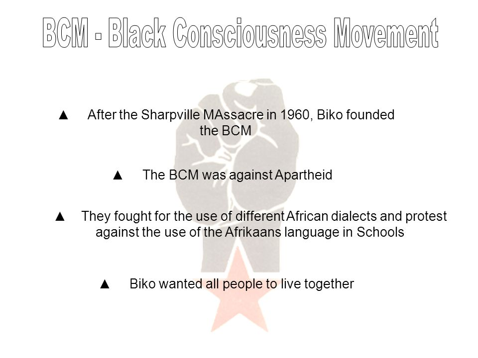 ▲ After the Sharpville MAssacre in 1960, Biko founded the BCM ▲ The BCM was against Apartheid ▲ They fought for the use of different African dialects and protest against the use of the Afrikaans language in Schools ▲ Biko wanted all people to live together