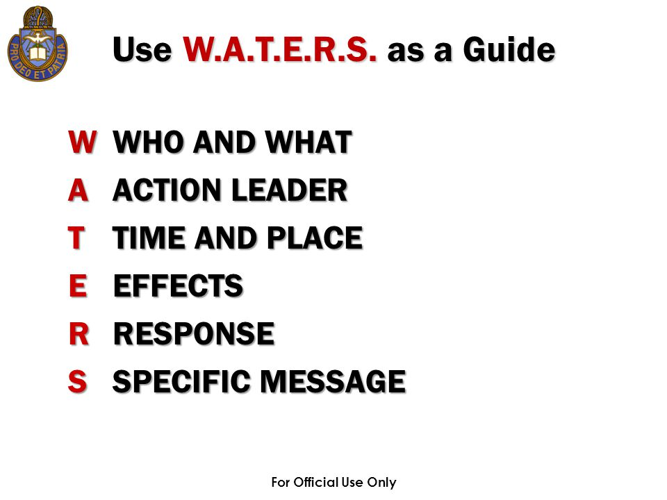 For Official Use Only WWHO AND WHAT AACTION LEADER TTIME AND PLACE EEFFECTS RRESPONSE SSPECIFIC MESSAGE Use W.A.T.E.R.S. as a Guide