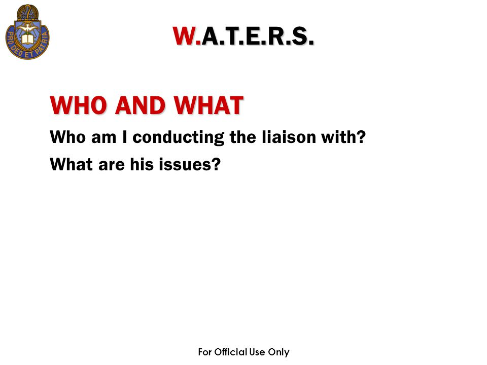For Official Use Only WHO AND WHAT Who am I conducting the liaison with? What are his issues? W.A.T.E.R.S.
