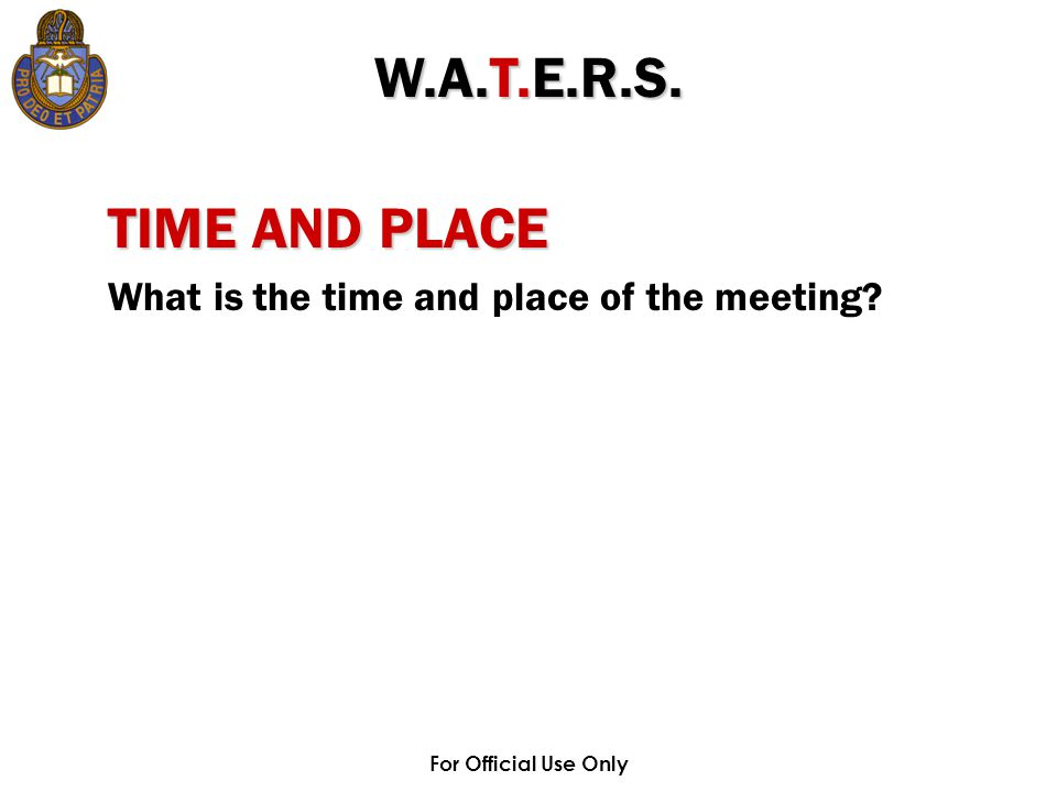 For Official Use Only TIME AND PLACE What is the time and place of the meeting? W.A.T.E.R.S.