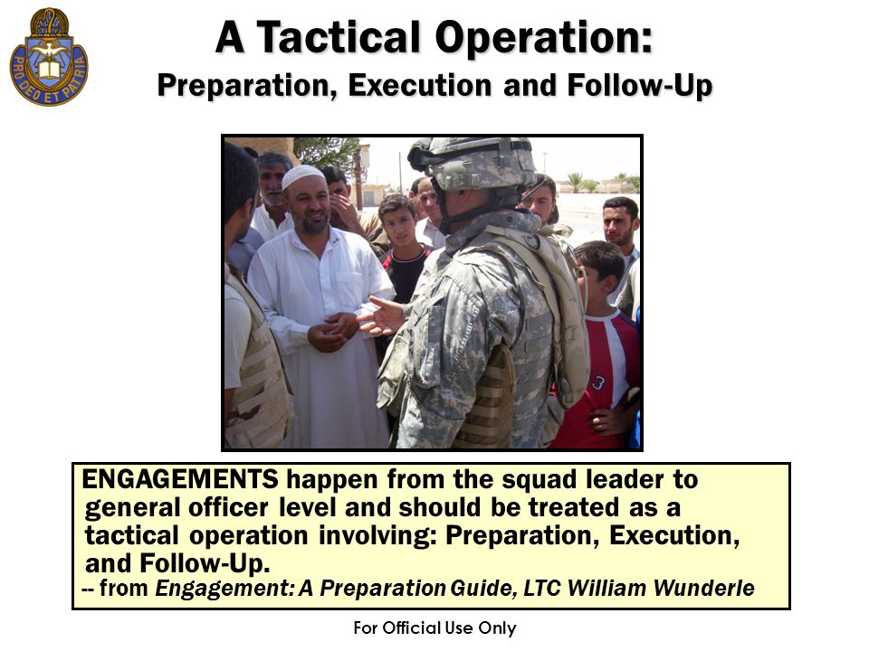 For Official Use Only ENGAGEMENTS happen from the squad leader to general officer level and should be treated as a tactical operation involving: Prepa